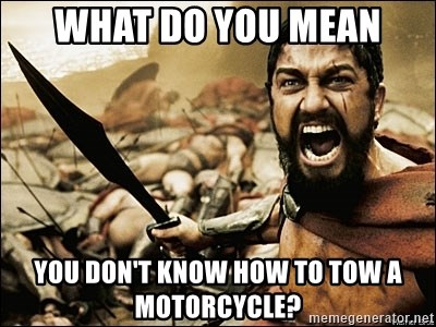 This Is Sparta Meme - what do you mean you don't know how to tow a motorcycle?
