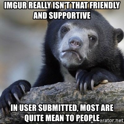 Confession Bear - imgur really isn't that friendly and supportive in user submitted, most are quite mean to people