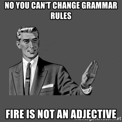 Grammar Guy - no you can't change grammar rules fire is not an adjective