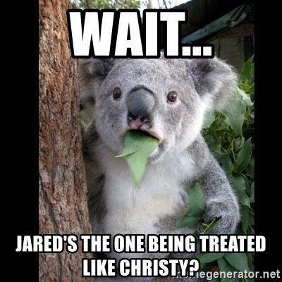 Koala can't believe it - wait... jared's the one being treated like christy?