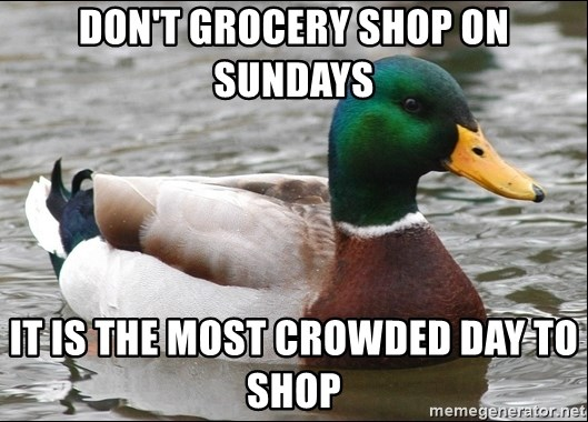 Actual Advice Mallard 1 - Don't grocery shop on sundays It is the most crowded day to shop