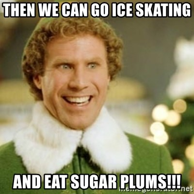 Buddy the Elf - then we can go ice skating  and eat SUGAR PLUMS!!!