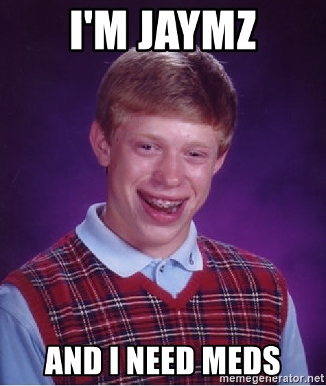 Bad Luck Brian - I'm Jaymz and I need meds