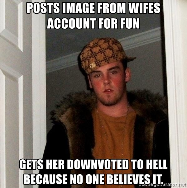 Scumbag Steve - Posts image from wifes account for fun gets her downvoted to hell because no one believes it.