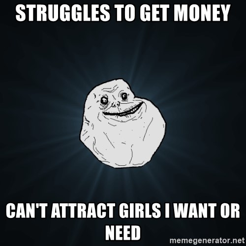 Forever Alone - Struggles to get money can't attract girls i Want or need