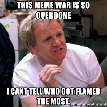 Gordon Ramsay - This meme war is so overdone I cant tell who got flamed the most.