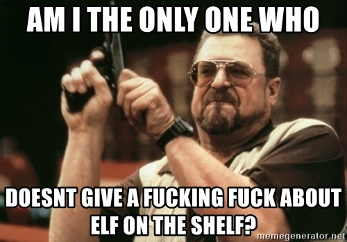 Walter Sobchak with gun - Am i the only one who doesnt give a fucking fuck about elf on the shelf?