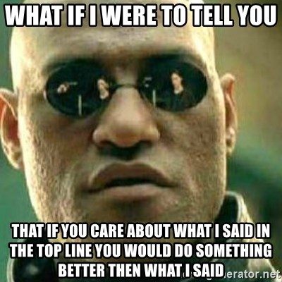 What If I Told You - What if i were to tell you that if you care about what i said in the top line you would do something better then what i said