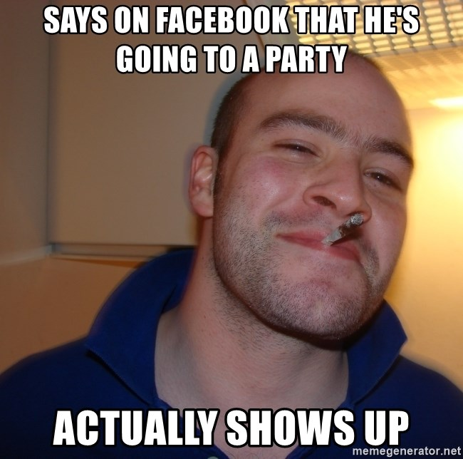 Good Guy Greg - Says on Facebook that he's going to a party Actually shows up