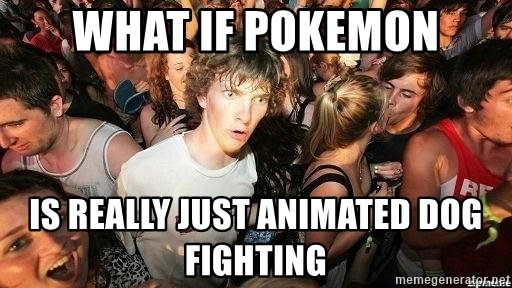 -Sudden Clarity Clarence - What if pokemon is really just animated dog fighting
