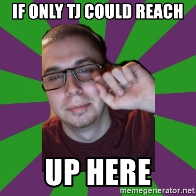 Meme Creator - If only tj could reach up here