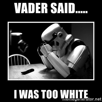 Sad Trooper - vader said..... i was too white