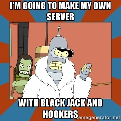 Blackjack and hookers bender - I'M GOING TO MAKE MY OWN SERVER WITH BLACK JACK AND HOOKERS