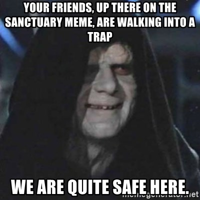 Sith Lord - Your friends, up there on the sanctuary meme, are walking into a trap WE ARE QUITE SAFE HERE.
