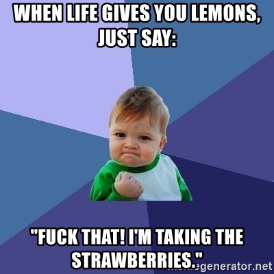 """Success Kid - when life gives you lemons, just say: """"fuck that! i'm taking the strawberries."""""""