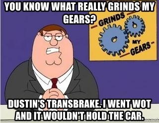 Grinds My Gears Peter Griffin - You know what really grinds my gears? Dustin's transbrake. I went WOT and it wouldn't hold the car.