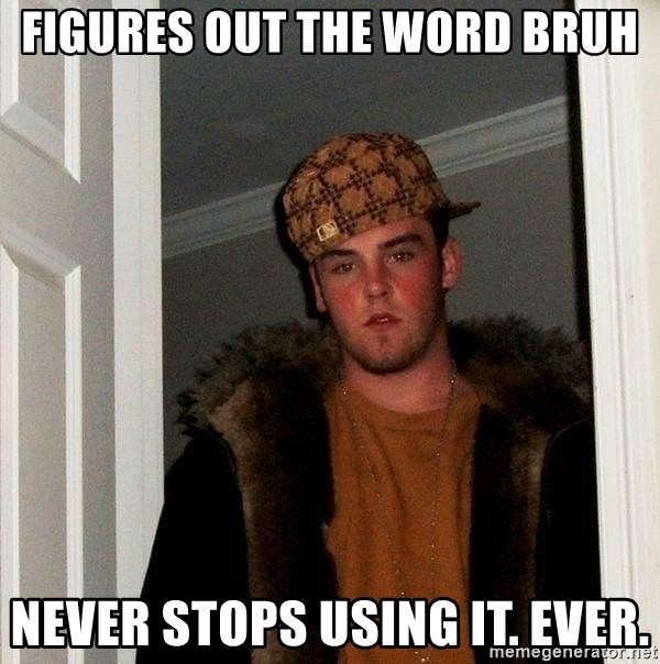 Scumbag Steve - figures out the word bruh never stops using it. ever.