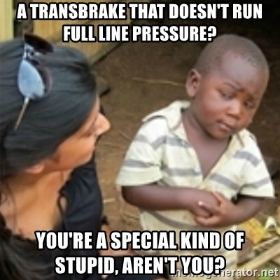 Skeptical african kid  - A transbrake that doesn't run full line pressure? You're a special kind of stupid, aren't you?