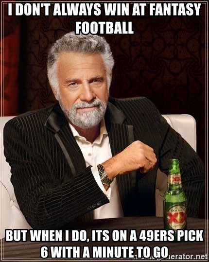 The Most Interesting Man In The World - i don't always win at fantasy football But when i do, its on a 49ers pick 6 with A minute to go