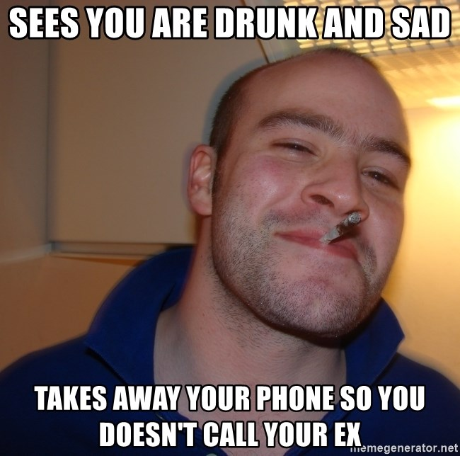 Good Guy Greg - Sees you are drunk and sad takes away your phone so you doesn't call your ex