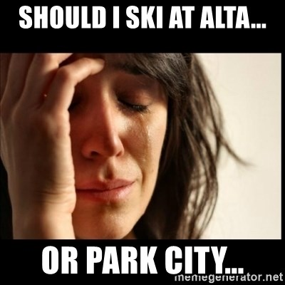 First World Problems - Should I ski at alta... or park city...