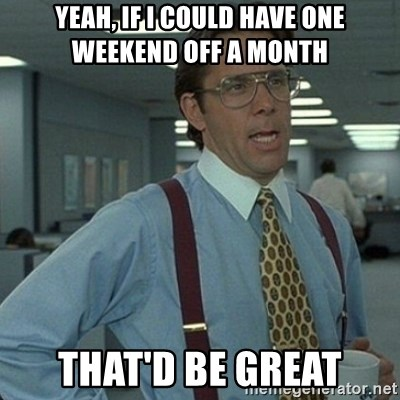 Yeah that'd be great... - Yeah, if i could have one weekend off a month That'd be great