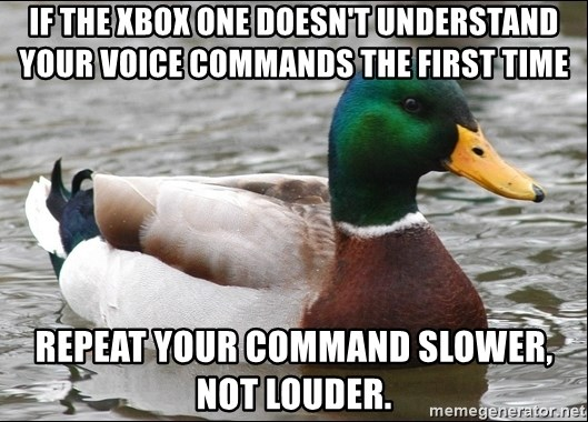 Actual Advice Mallard 1 - If the XBOX ONE DOESN'T UNDERSTAND YOUR voice COMMANDS THE FIRST TIME repeat your command slower, not louder.