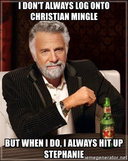 The Most Interesting Man In The World - I don't always log onto Christian Mingle But when I do, i always hit up stephanie