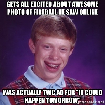 "Bad Luck Brian - GETS all excited about aweSOME PHOTO OF FIREBALL he saw online was actually TWC AD FOR ""it could happen tomorrow"""