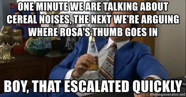 well that escalated quickly  - One minute We are talking about Cereal noises, the next we're arguing where rosa's thumb goes in Boy, That ESCALATED quickly