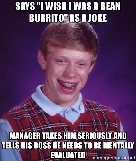 """Bad Luck Brian - says """"i wish i was a bean burrito"""" as a joke manager takes him seriously and tells his boss he needs to be mentally evaluated"""