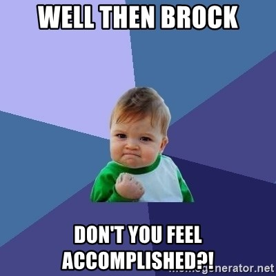 Success Kid - Well then brock don't you feel accomplished?!