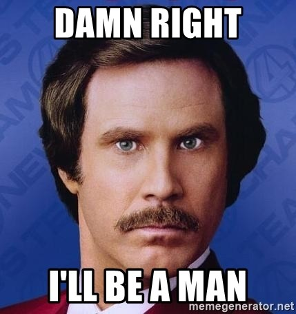 Ron Burgundy - damn right  I'll Be a Man