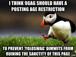 Unpopular Opinion - I think 9gag should have a posting age restriction to prevent 'yoloswag' dimwits from ruining the sanctity of this page