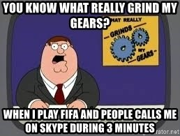 YOU KNOW WHAT REALLY GRIND MY GEARS - you know what really grind my gears? when i play fifa and people calls me on skype during 3 minutes