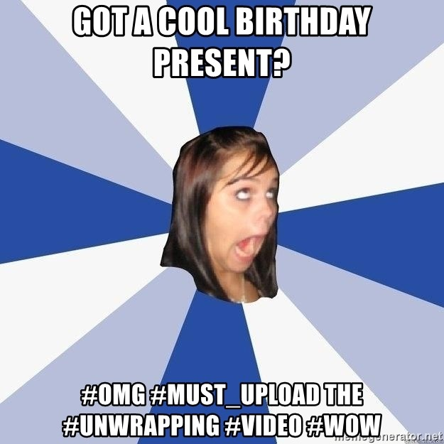 Annoying Facebook Girl - GOT A COOL BIRTHDAY PRESENT? #OMG #MUST_UPLOAD THE #UNWRAPPING #VIDEO #WOW