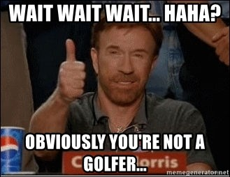 Chuck Norris Approves - Wait wait wait... haha?  obviously you're not a golfer...