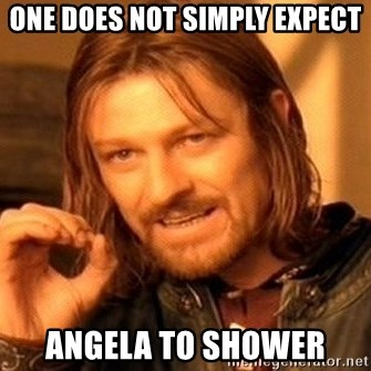 One Does Not Simply - ONE DOES NOT SIMPLY EXPECT ANGELA TO SHOWER