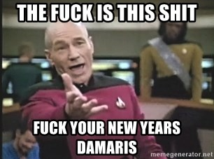 Picard Wtf - The fuck is this shit fuck your new years Damaris