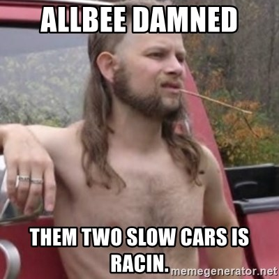 Stereotypical Redneck - allbee damned  them two slow cars is racin.