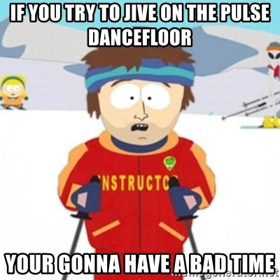 Bad time ski instructor 1 - If you try to jive on the pulse dancefloor your gonna have a bad time