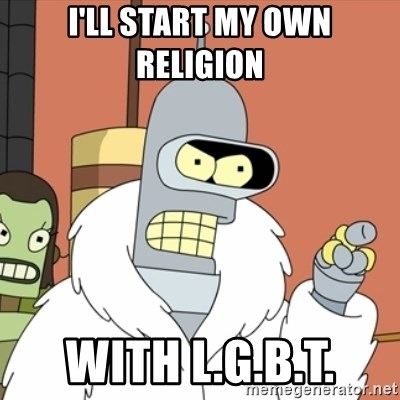 bender blackjack and hookers - I'll start my own religion  with L.G.B.T.