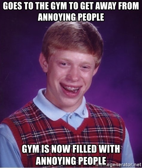 Bad Luck Brian - Goes to the gym to get away from annoying people Gym is now filled with annOying people