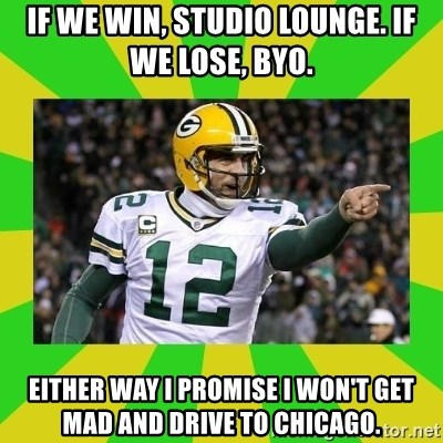 Aaron Rodgers - if we win, studio lounge. if we lose, byo. either way i promise i won't get mad and drive to chicago.