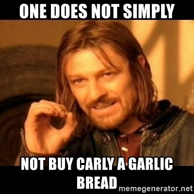 Does not simply walk into mordor Boromir  - one does not simply not buy carly a garlic bread