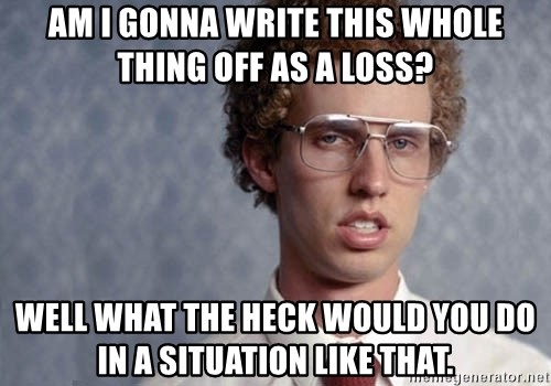 Napoleon Dynamite - Am I gonna write this whole thing off as a loss? Well what the heck would you do in a situation like that.