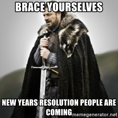 Brace yourselves. - BRACE YOURSELVES NEW YEARS RESOLUTION PEOPLE ARE COMING