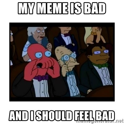 Your X is bad and You should feel bad - My meme is bad and i should feel bad