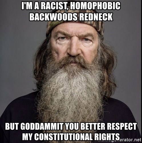 im a racist homophobic backwoods redneck but goddammit you better respect my constitutional rights i'm a racist, homophobic backwoods redneck but goddammit you