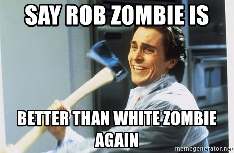 44421882 say rob zombie is better than white zombie again american psycho,Rob Zombie Meme